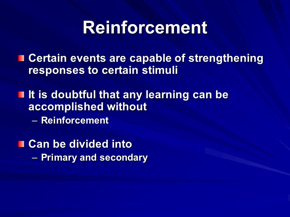 Reinforcement Certain events are capable of strengthening responses to certain stimuli. It is doubtful that any learning can be accomplished without.