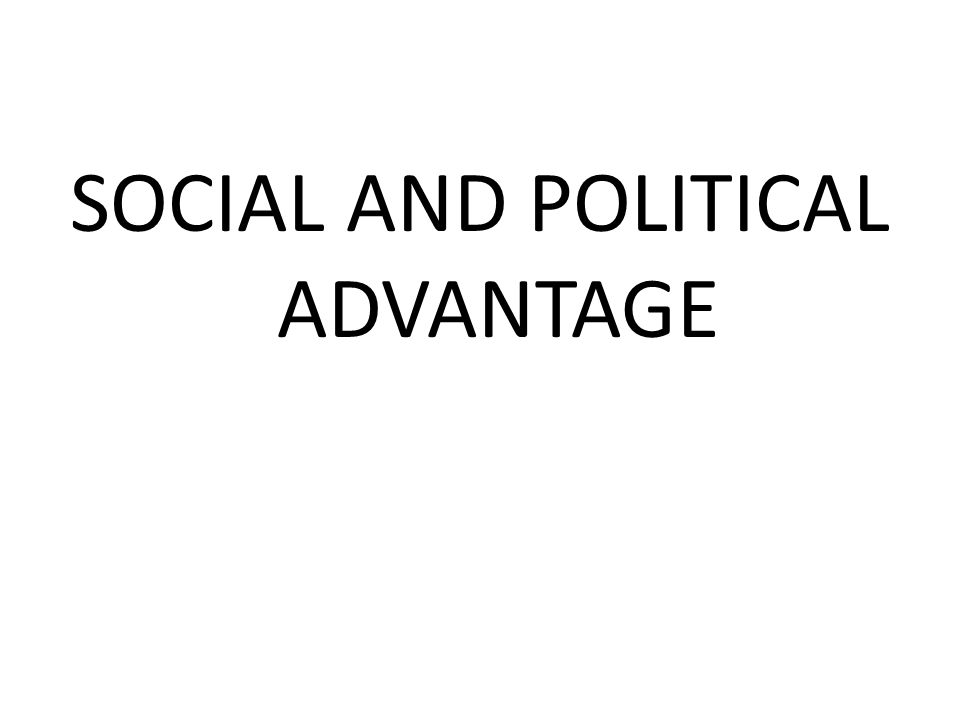 SOCIAL AND POLITICAL ADVANTAGE