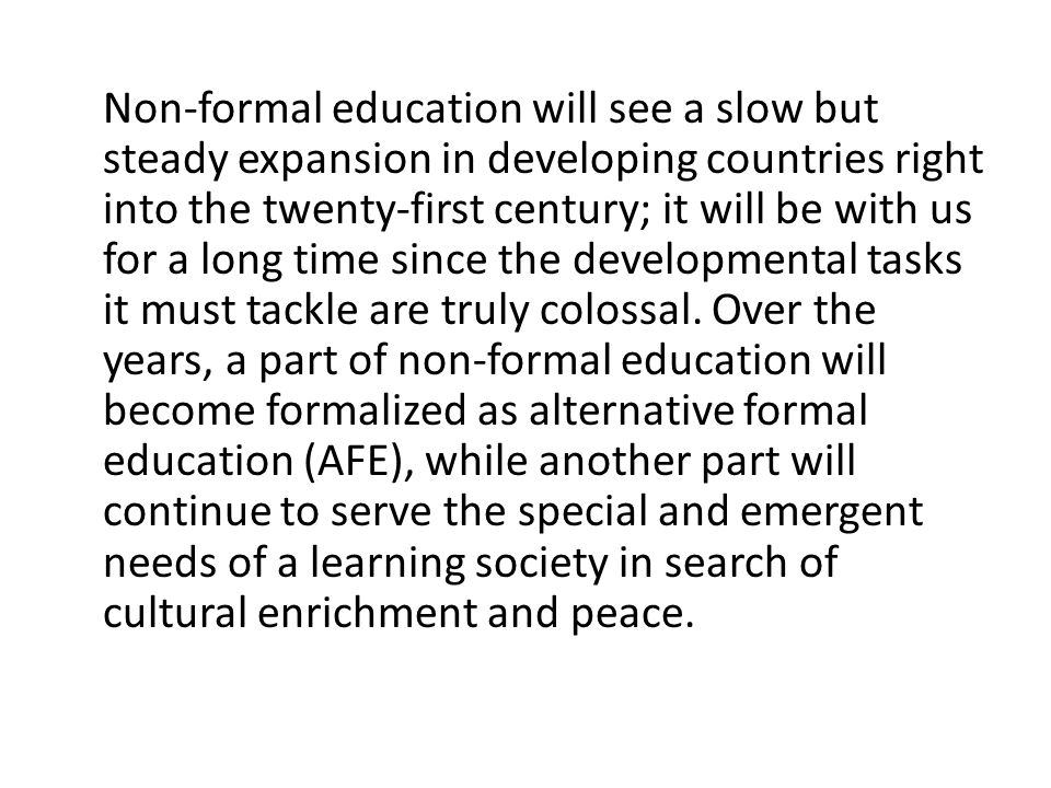 Non-formal education will see a slow but steady expansion in developing countries right into the twenty-first century; it will be with us for a long time since the developmental tasks it must tackle are truly colossal.