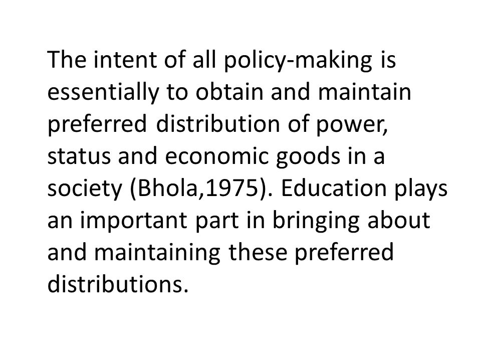 The intent of all policy-making is essentially to obtain and maintain preferred distribution of power, status and economic goods in a society (Bhola,1975).