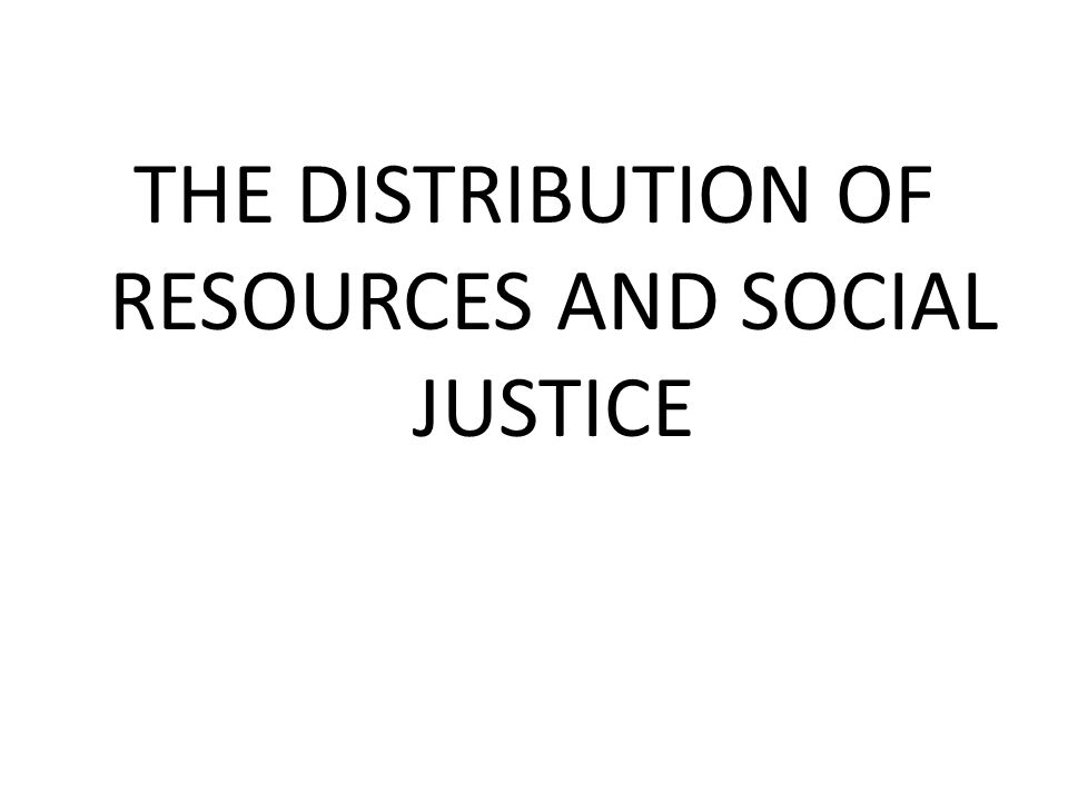 THE DISTRIBUTION OF RESOURCES AND SOCIAL JUSTICE