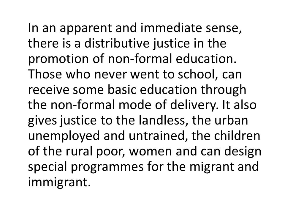 In an apparent and immediate sense, there is a distributive justice in the promotion of non-formal education.
