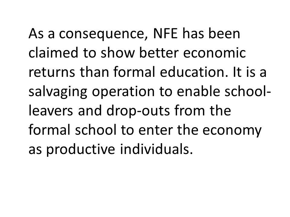As a consequence, NFE has been claimed to show better economic returns than formal education.