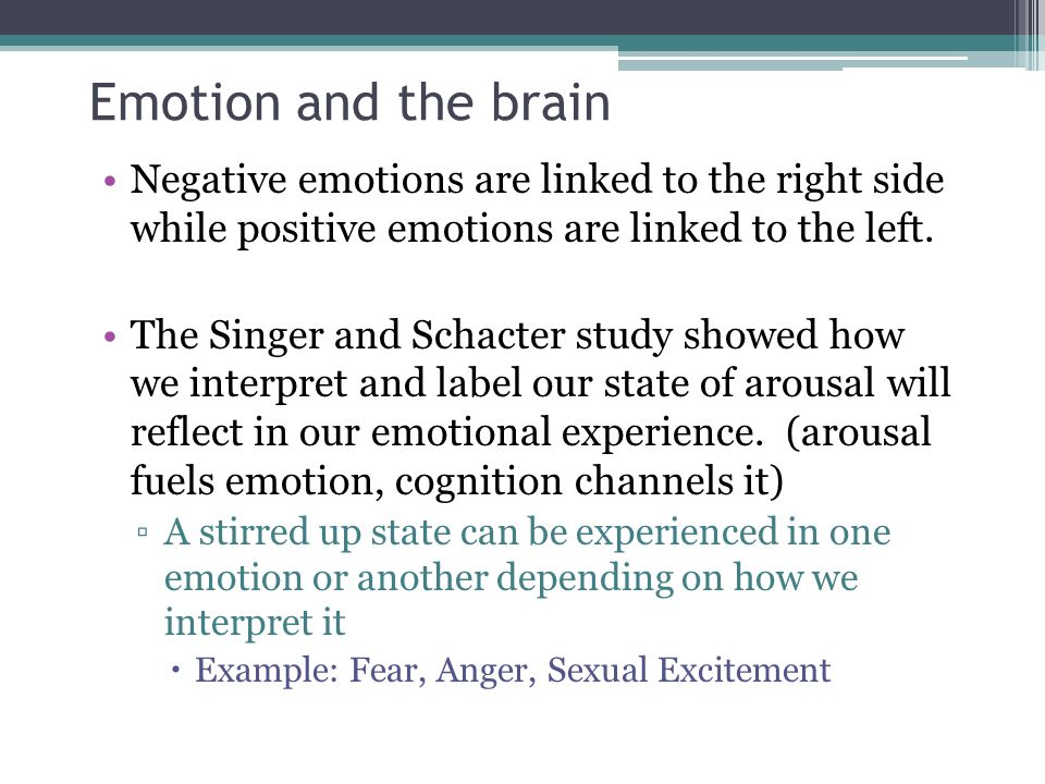 Emotion and the brain Negative emotions are linked to the right side while positive emotions are linked to the left.