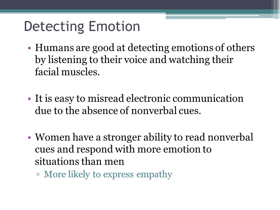 Detecting Emotion Humans are good at detecting emotions of others by listening to their voice and watching their facial muscles.
