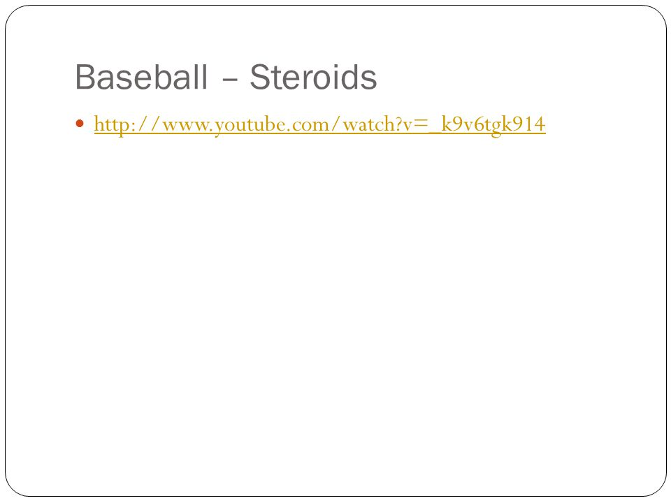 Baseball – Steroids http://www.youtube.com/watch v=_k9v6tgk914