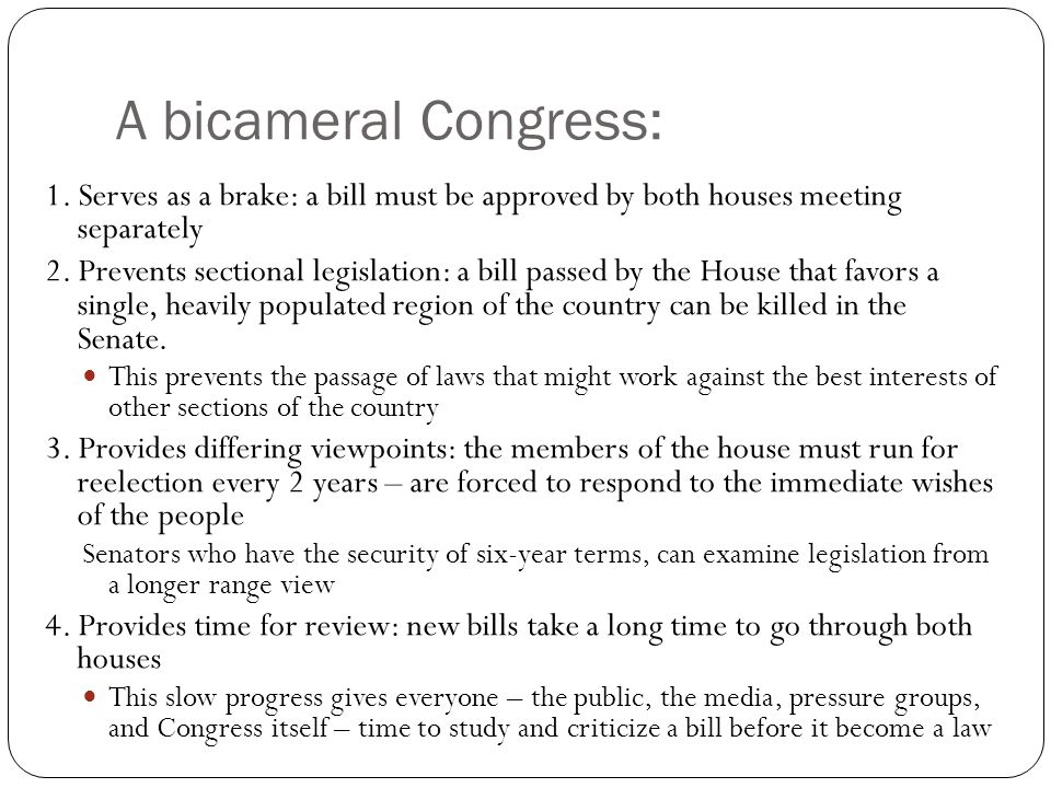 A bicameral Congress: 1. Serves as a brake: a bill must be approved by both houses meeting separately.