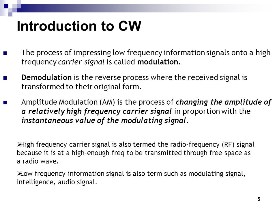 Introduction to CW The process of impressing low frequency information signals onto a high frequency carrier signal is called modulation.