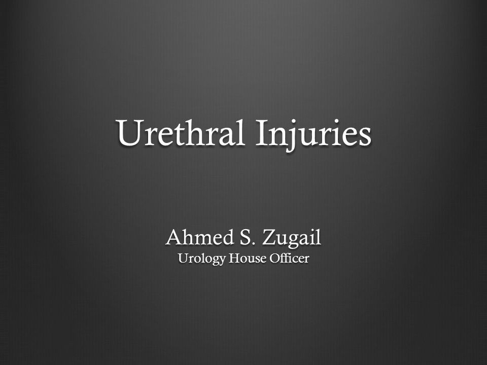 Urethral Injuries Ahmed S. Zugail Urology House Officer