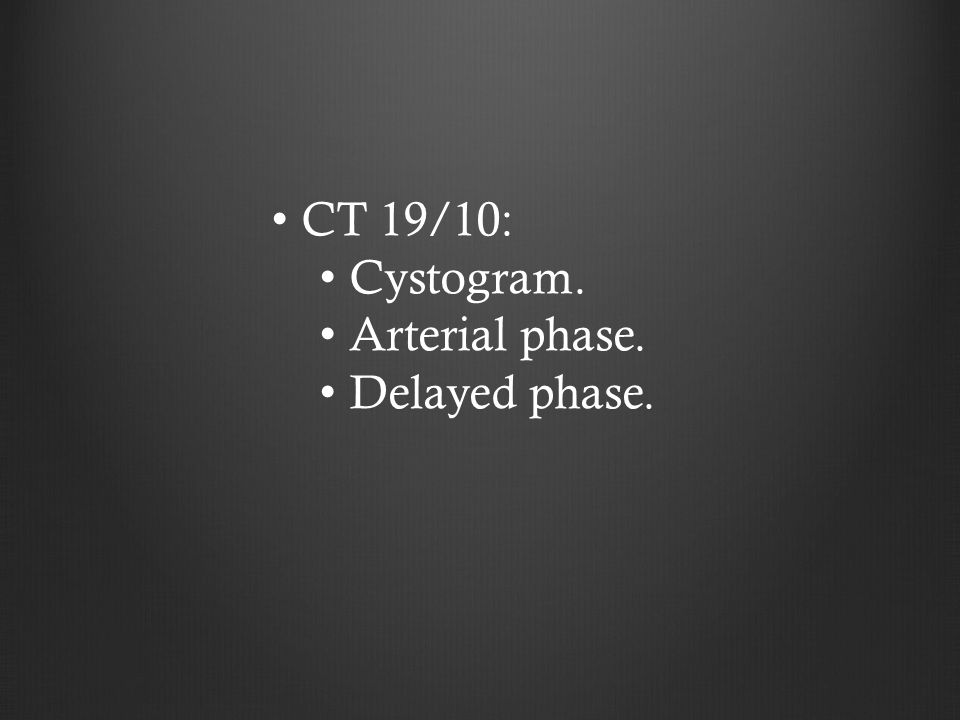 CT 19/10: Cystogram. Arterial phase. Delayed phase.