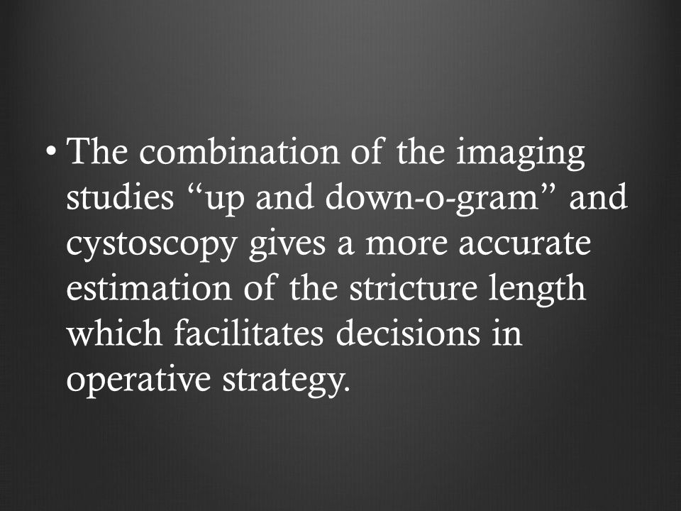 The combination of the imaging studies up and down-o-gram and cystoscopy gives a more accurate estimation of the stricture length which facilitates decisions in operative strategy.