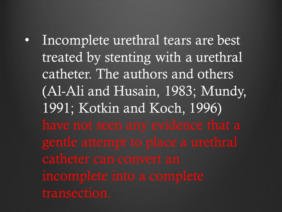 Incomplete urethral tears are best treated by stenting with a urethral catheter.