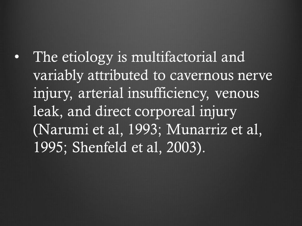 The etiology is multifactorial and variably attributed to cavernous nerve injury, arterial insufficiency, venous leak, and direct corporeal injury (Narumi et al, 1993; Munarriz et al, 1995; Shenfeld et al, 2003).