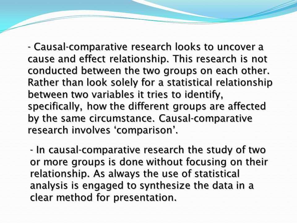 - Causal-comparative research looks to uncover a cause and effect relationship. This research is not conducted between the two groups on each other. Rather than look solely for a statistical relationship between two variables it tries to identify, specifically, how the different groups are affected by the same circumstance. Causal-comparative research involves 'comparison'.