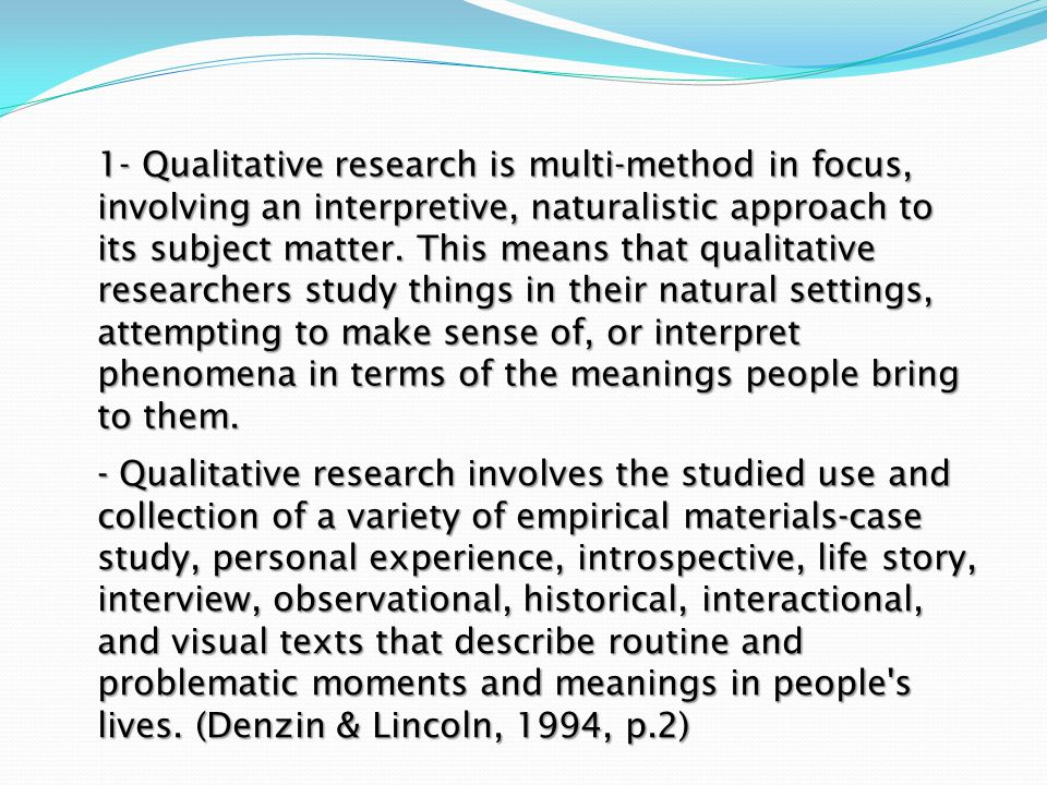 1- Qualitative research is multi-method in focus, involving an interpretive, naturalistic approach to its subject matter. This means that qualitative researchers study things in their natural settings, attempting to make sense of, or interpret phenomena in terms of the meanings people bring to them.