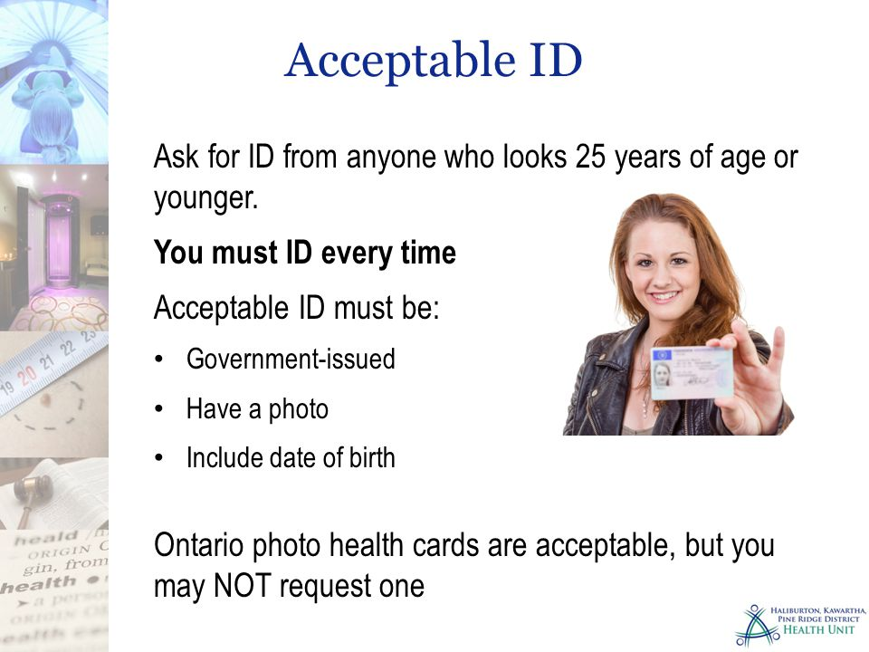 Acceptable ID Ask for ID from anyone who looks 25 years of age or younger. You must ID every time.