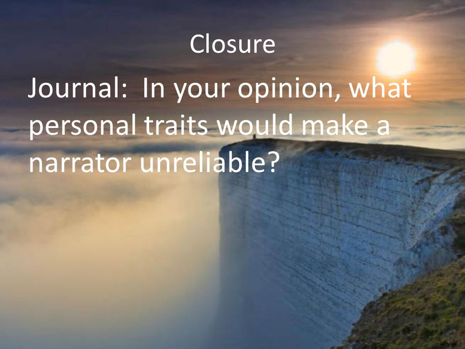 Closure Journal: In your opinion, what personal traits would make a narrator unreliable