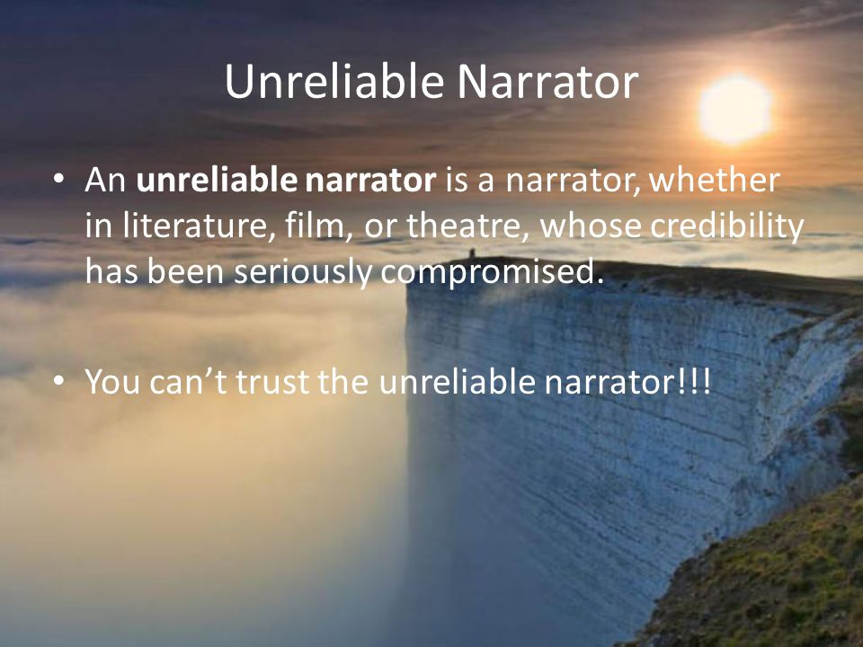Unreliable Narrator An unreliable narrator is a narrator, whether in literature, film, or theatre, whose credibility has been seriously compromised.