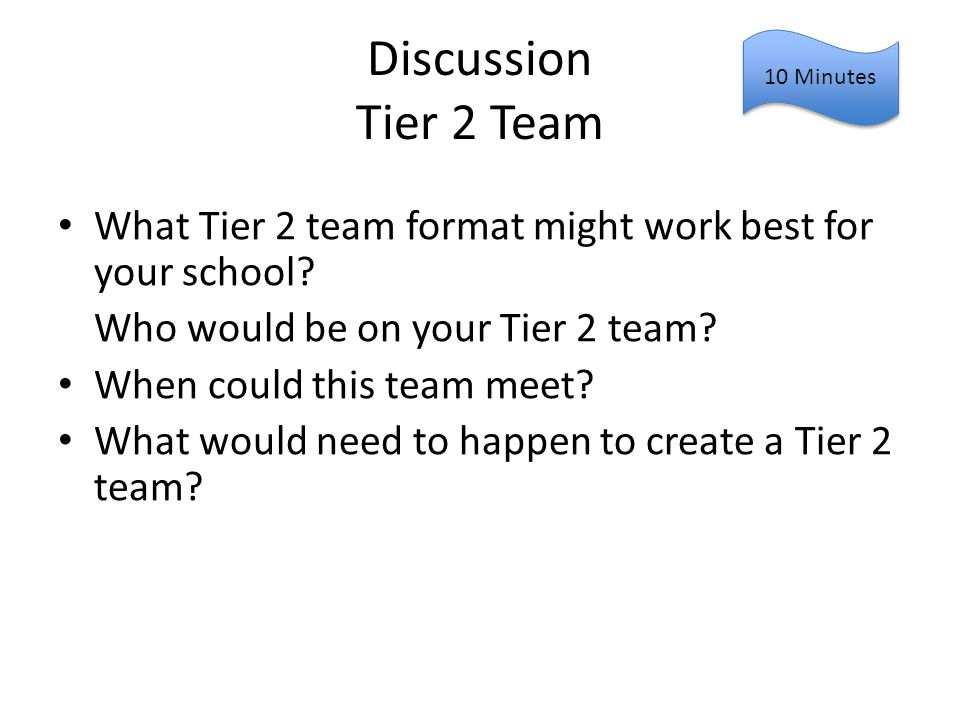Discussion Tier 2 Team 10 Minutes. What Tier 2 team format might work best for your school Who would be on your Tier 2 team