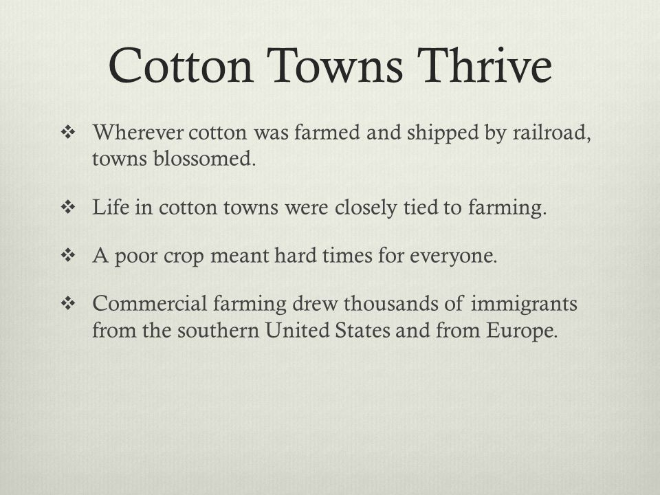 Cotton Towns Thrive Wherever cotton was farmed and shipped by railroad, towns blossomed. Life in cotton towns were closely tied to farming.