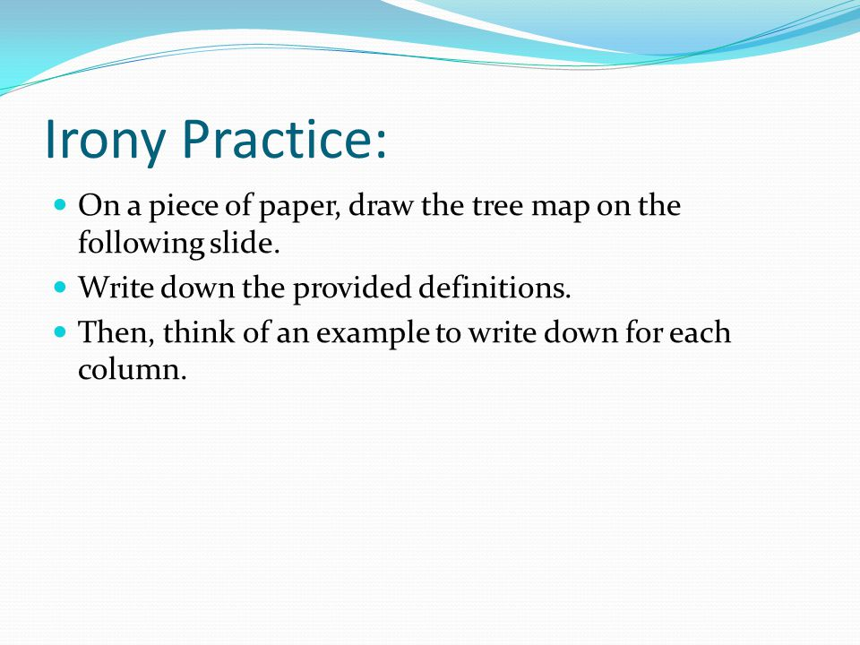 Irony Practice: On a piece of paper, draw the tree map on the following slide. Write down the provided definitions.