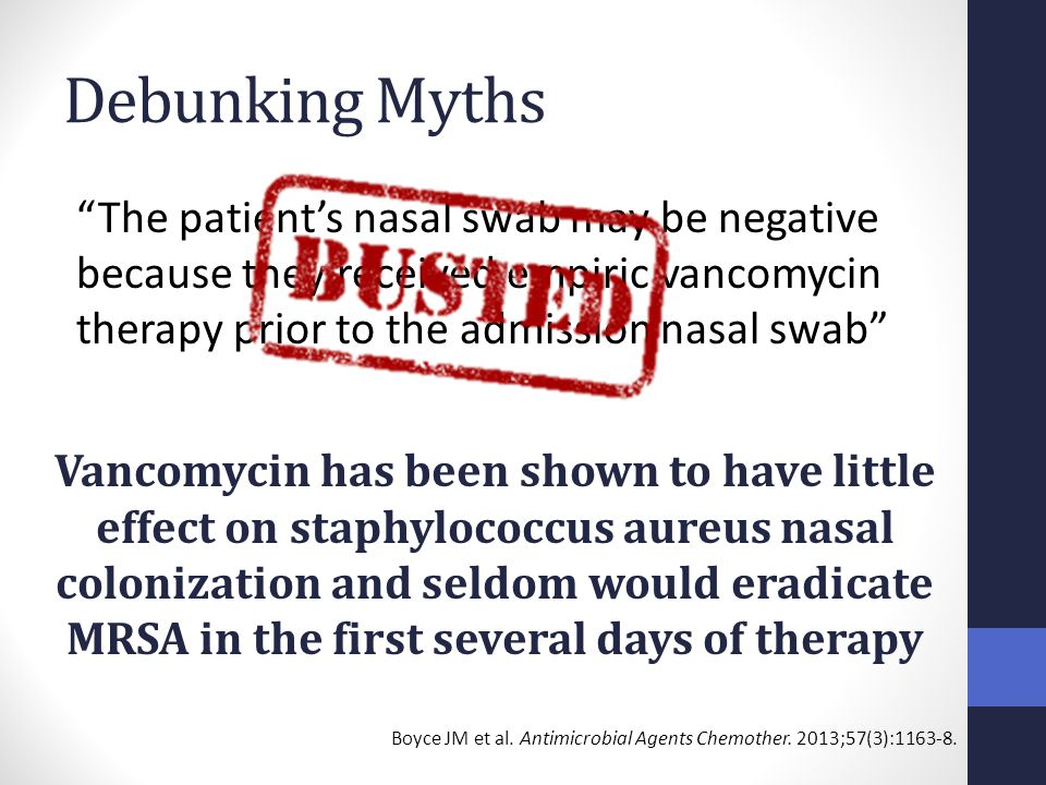 Debunking Myths The patient's nasal swab may be negative because they received empiric vancomycin therapy prior to the admission nasal swab