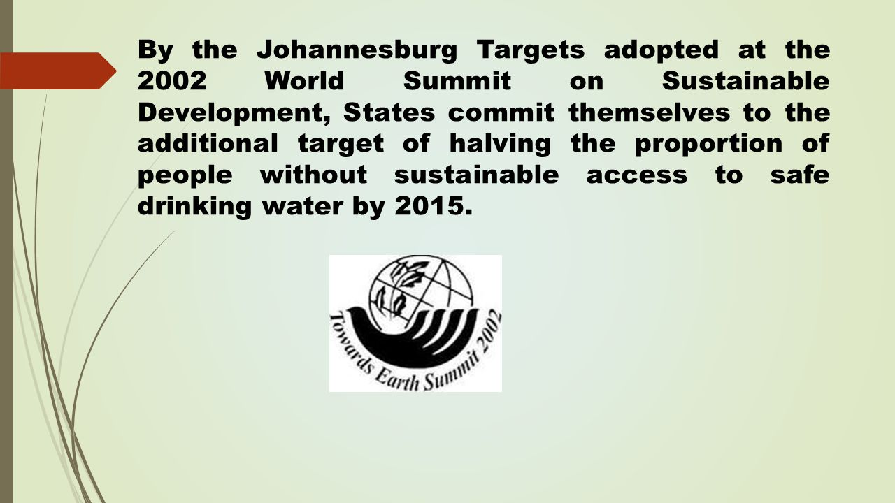 By the Johannesburg Targets adopted at the 2002 World Summit on Sustainable Development, States commit themselves to the additional target of halving the proportion of people without sustainable access to safe drinking water by 2015.
