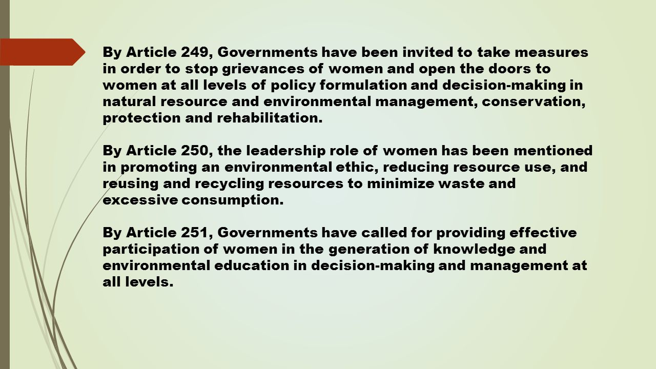 By Article 249, Governments have been invited to take measures in order to stop grievances of women and open the doors to women at all levels of policy formulation and decision-making in natural resource and environmental management, conservation, protection and rehabilitation.