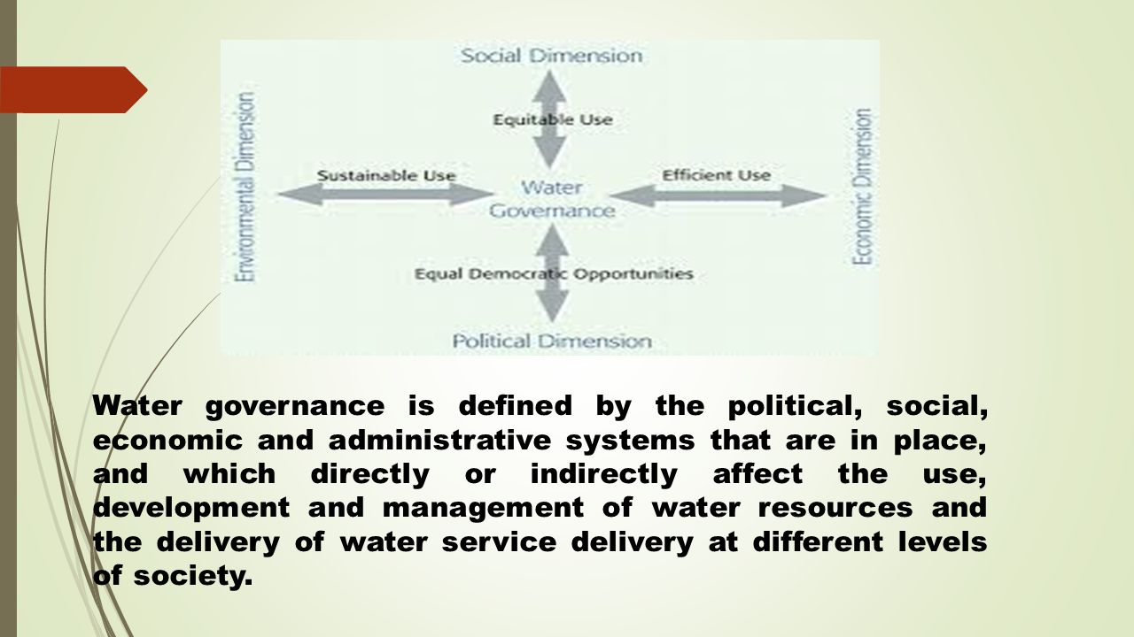 Water governance is defined by the political, social, economic and administrative systems that are in place, and which directly or indirectly affect the use, development and management of water resources and the delivery of water service delivery at different levels of society.