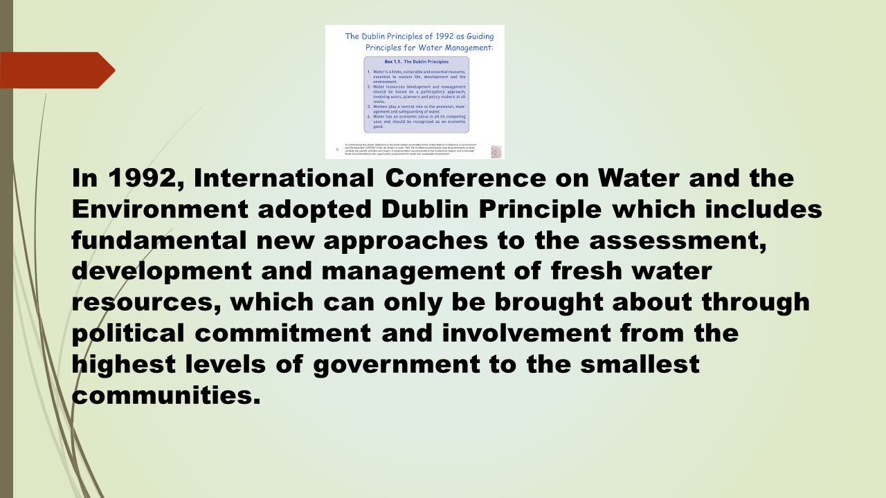 In 1992, International Conference on Water and the Environment adopted Dublin Principle which includes fundamental new approaches to the assessment, development and management of fresh water resources, which can only be brought about through political commitment and involvement from the highest levels of government to the smallest communities.