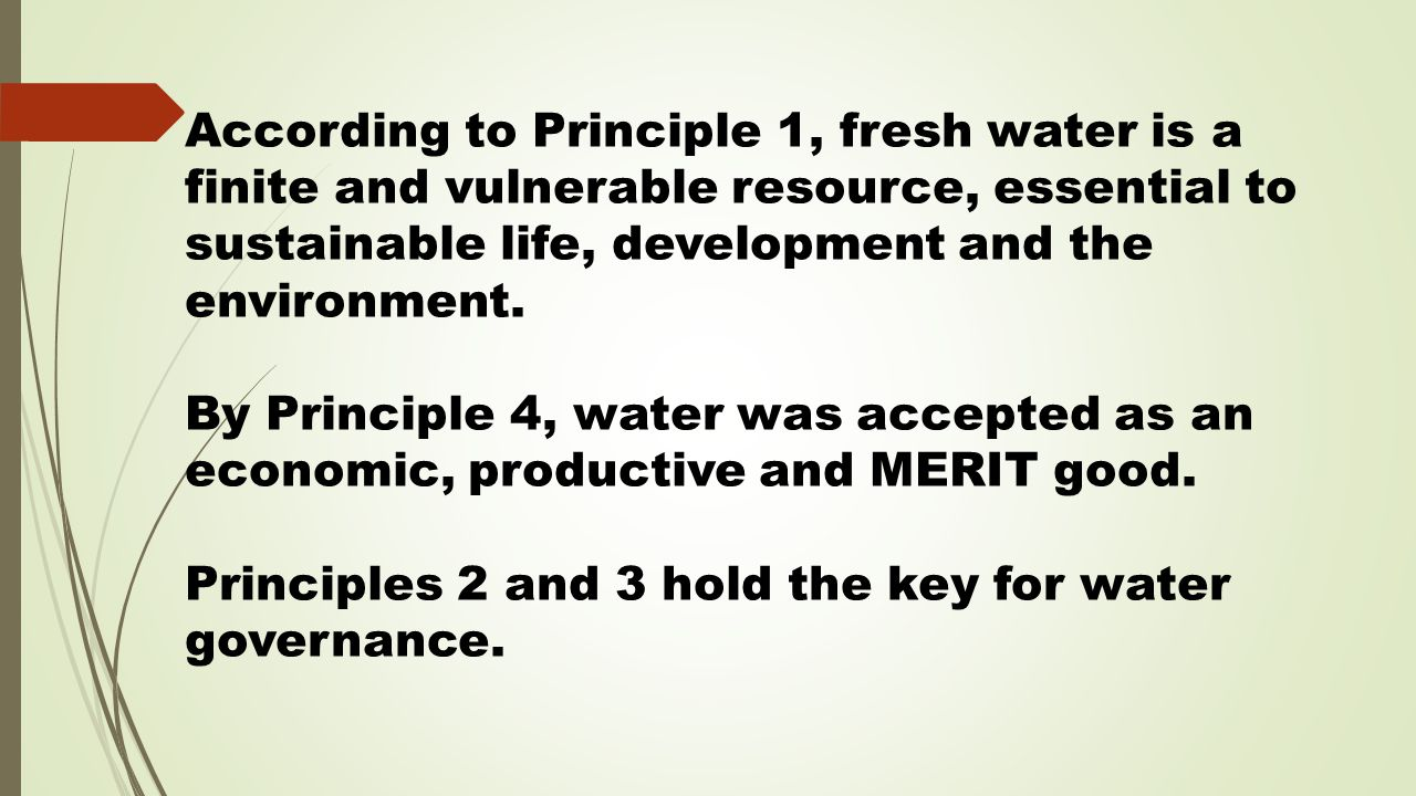 According to Principle 1, fresh water is a finite and vulnerable resource, essential to sustainable life, development and the environment.