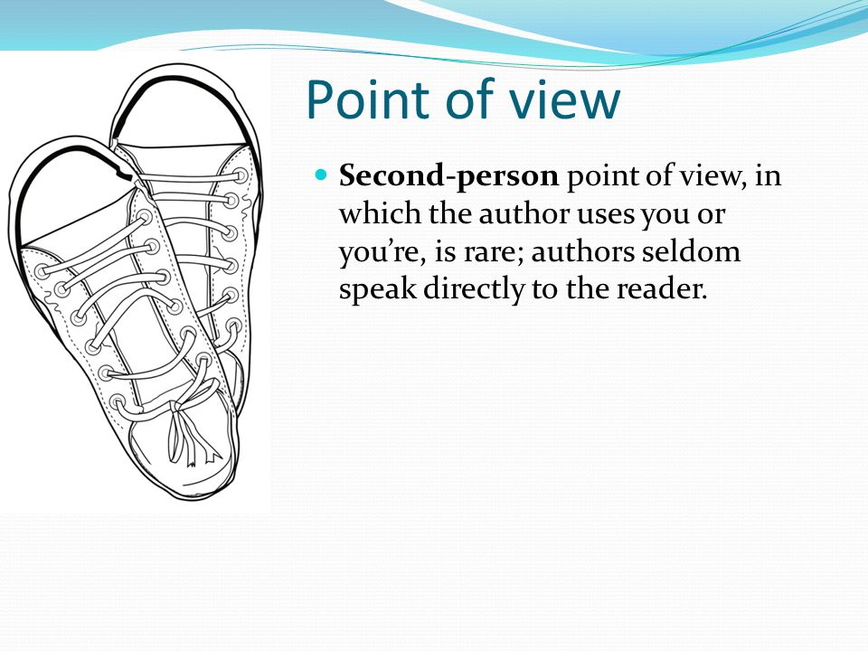 Point of view Second-person point of view, in which the author uses you or you're, is rare; authors seldom speak directly to the reader.