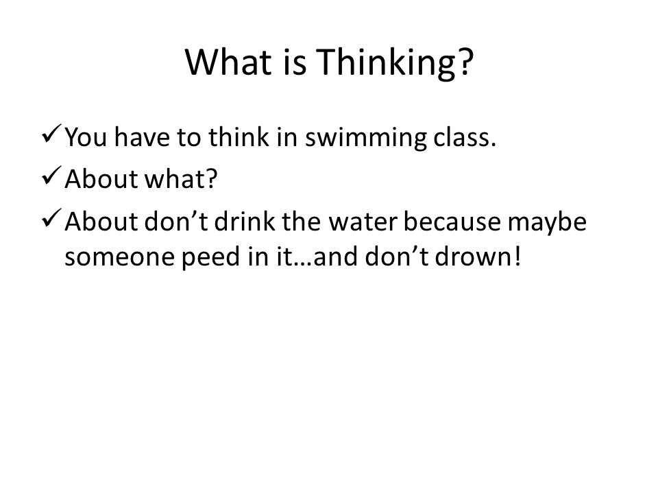 What is Thinking You have to think in swimming class. About what