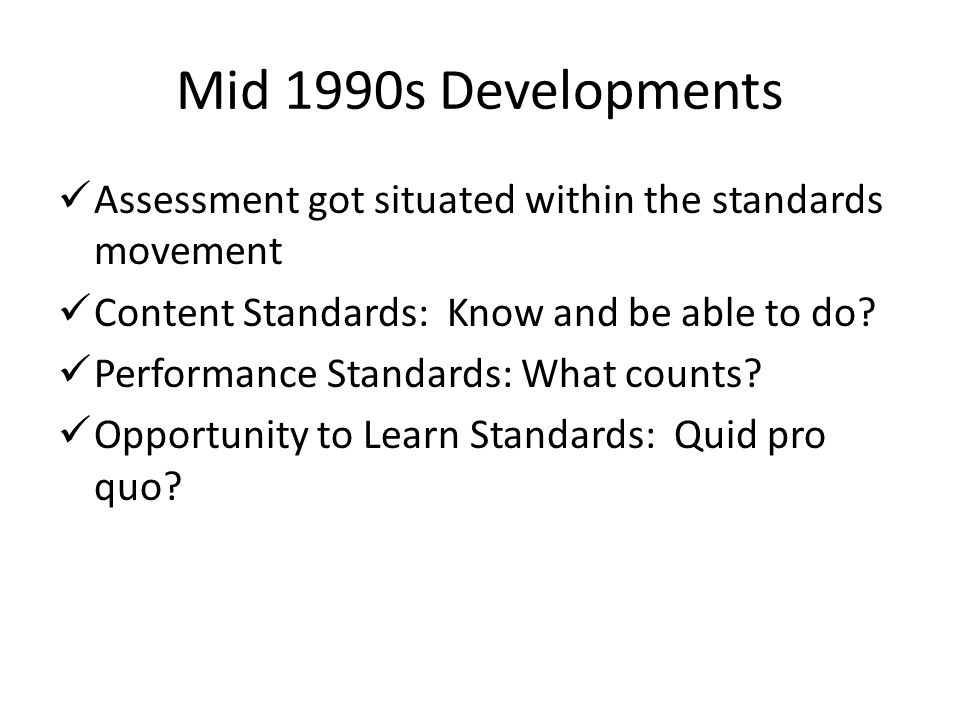 Mid 1990s Developments Assessment got situated within the standards movement. Content Standards: Know and be able to do