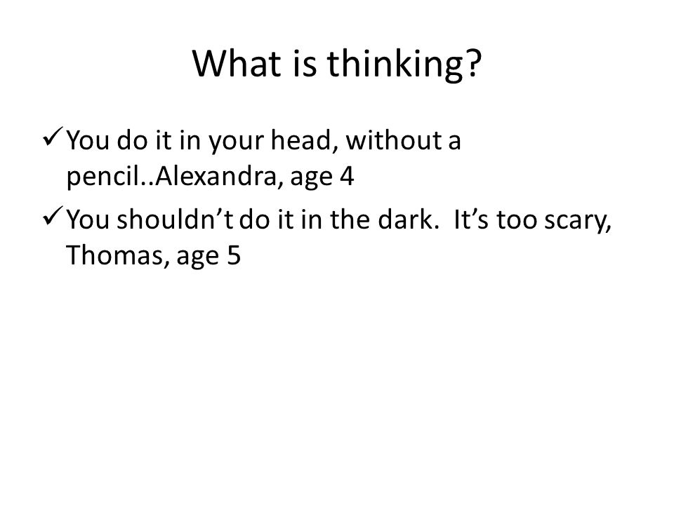 What is thinking You do it in your head, without a pencil..Alexandra, age 4. You shouldn't do it in the dark. It's too scary, Thomas, age 5.