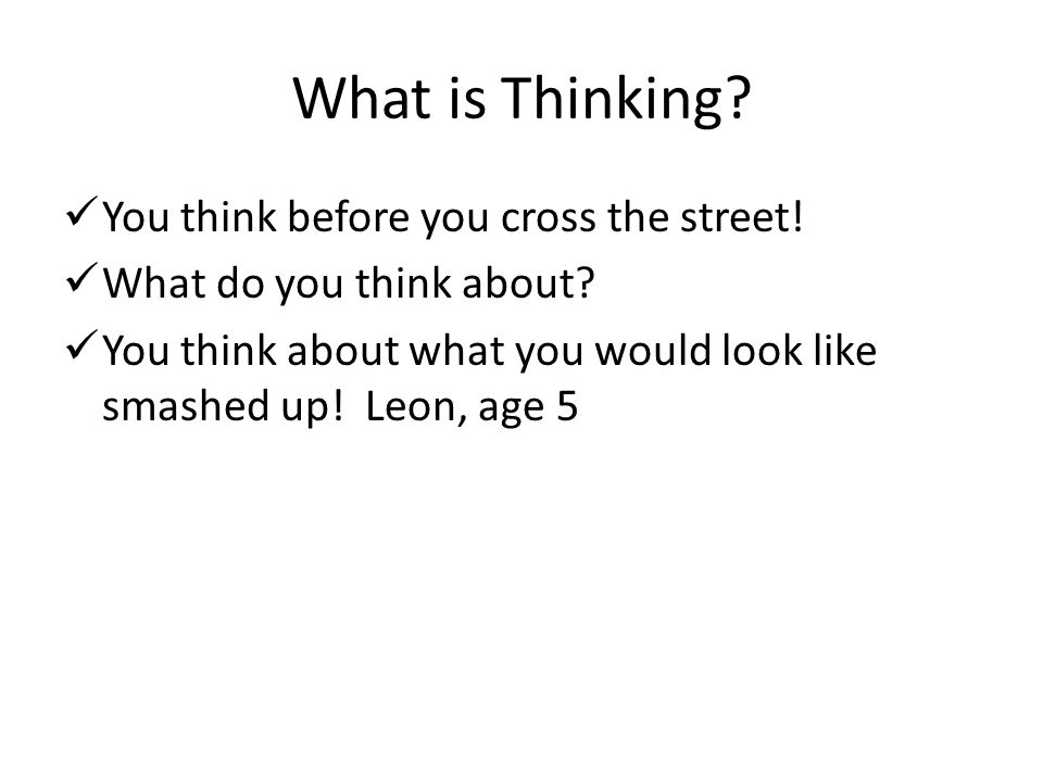 What is Thinking You think before you cross the street!