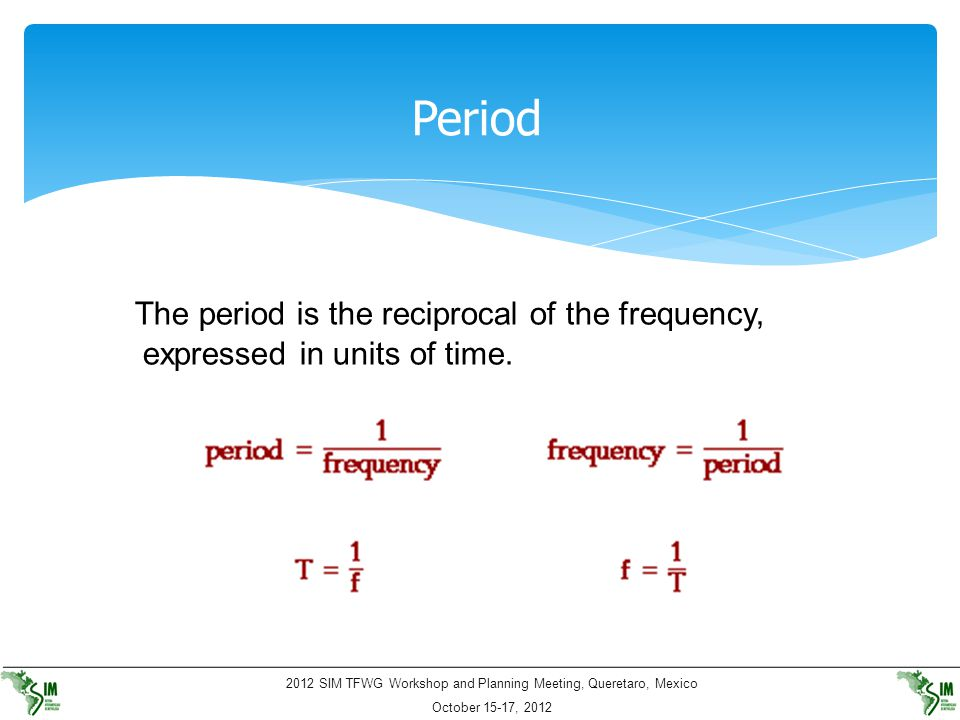 Period The period is the reciprocal of the frequency, expressed in units of time.