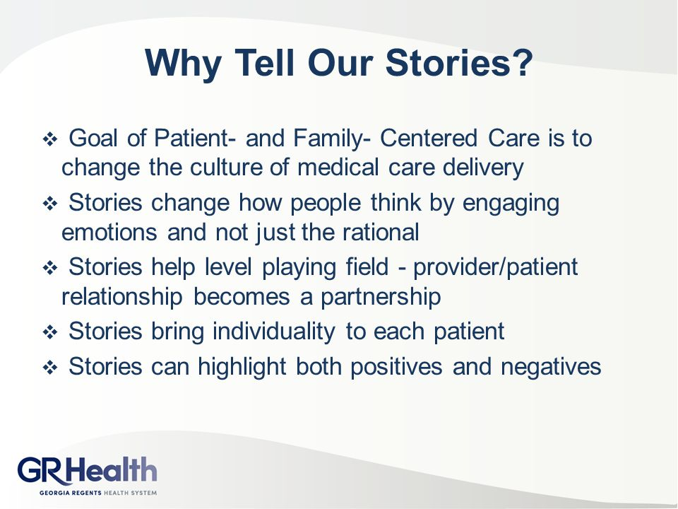 Why Tell Our Stories Goal of Patient- and Family- Centered Care is to change the culture of medical care delivery.