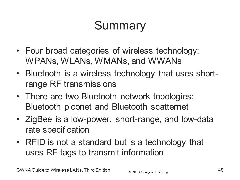 Summary Four broad categories of wireless technology: WPANs, WLANs, WMANs, and WWANs.