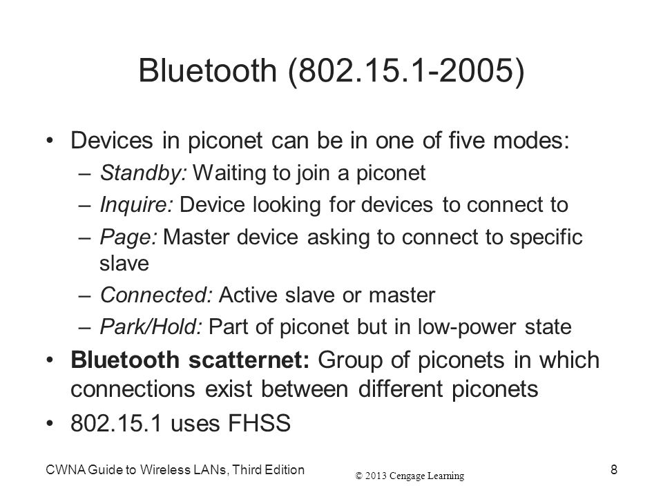 Bluetooth (802.15.1-2005) Devices in piconet can be in one of five modes: Standby: Waiting to join a piconet.
