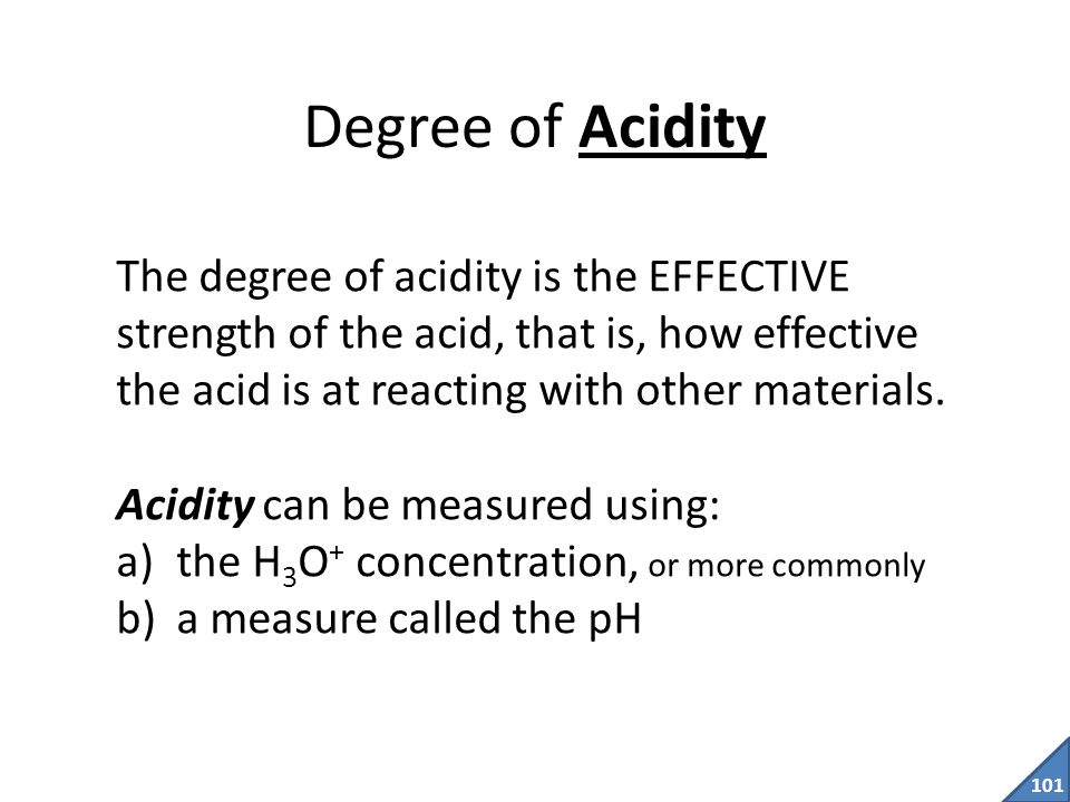 Degree of Acidity The degree of acidity is the EFFECTIVE strength of the acid, that is, how effective the acid is at reacting with other materials.