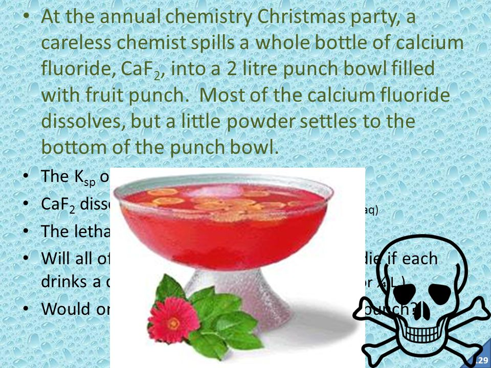 At the annual chemistry Christmas party, a careless chemist spills a whole bottle of calcium fluoride, CaF2, into a 2 litre punch bowl filled with fruit punch. Most of the calcium fluoride dissolves, but a little powder settles to the bottom of the punch bowl.