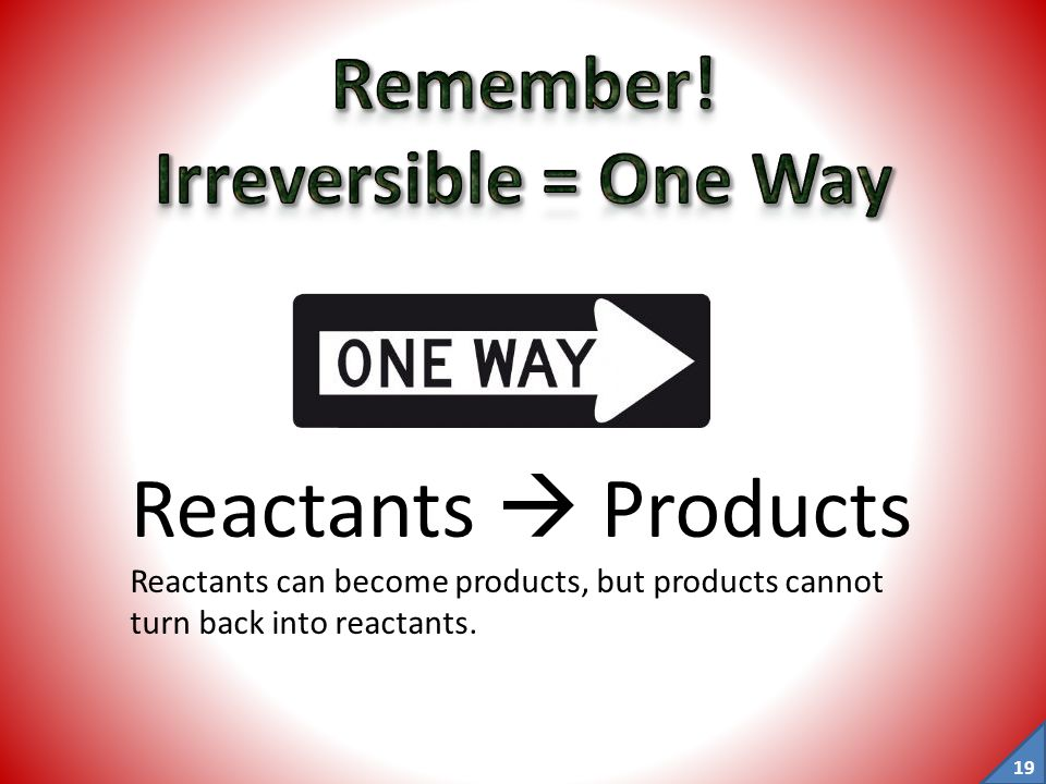 Remember! Irreversible = One Way