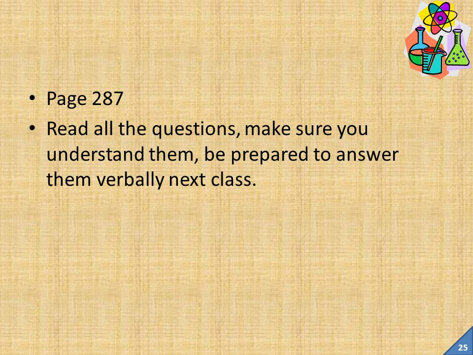 Page 287 Read all the questions, make sure you understand them, be prepared to answer them verbally next class.