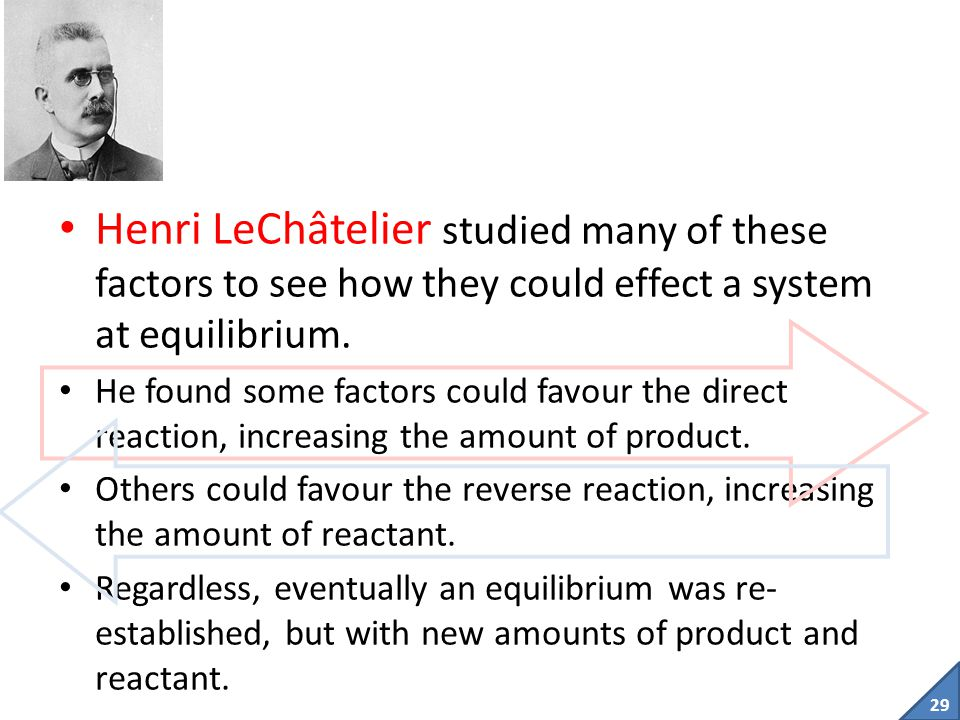 Henri LeChâtelier studied many of these factors to see how they could effect a system at equilibrium.