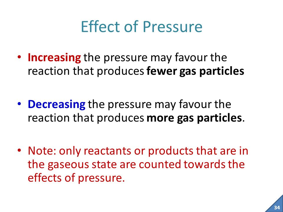 Effect of Pressure Increasing the pressure may favour the reaction that produces fewer gas particles.