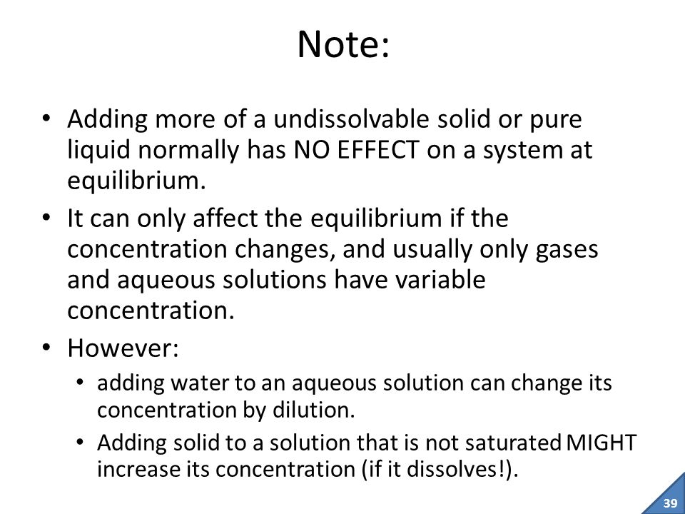 Note: Adding more of a undissolvable solid or pure liquid normally has NO EFFECT on a system at equilibrium.
