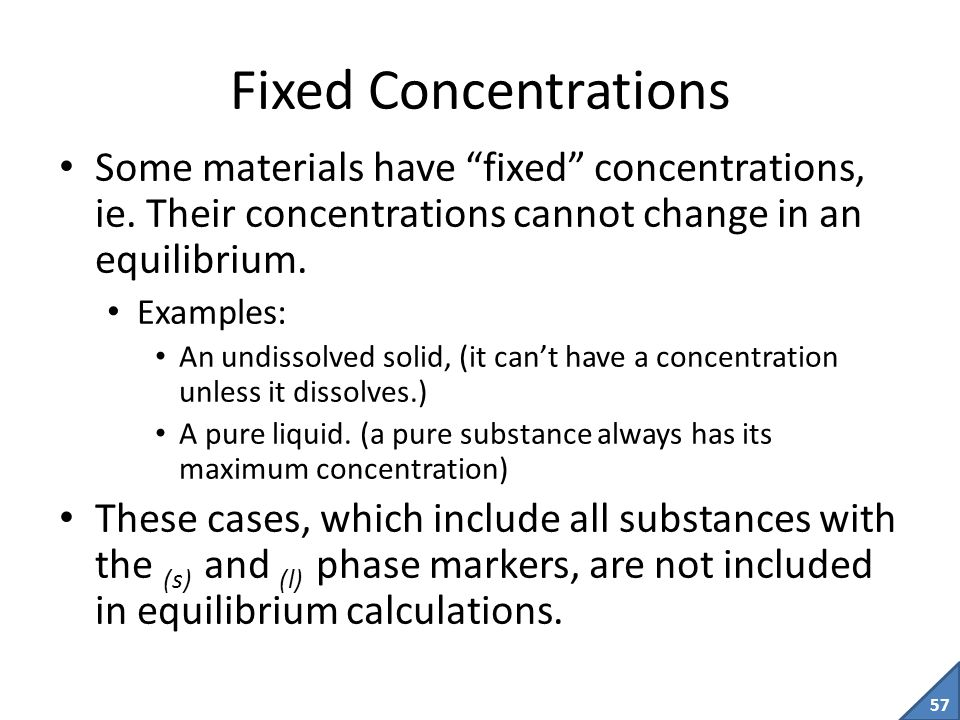 Fixed Concentrations Some materials have fixed concentrations, ie. Their concentrations cannot change in an equilibrium.