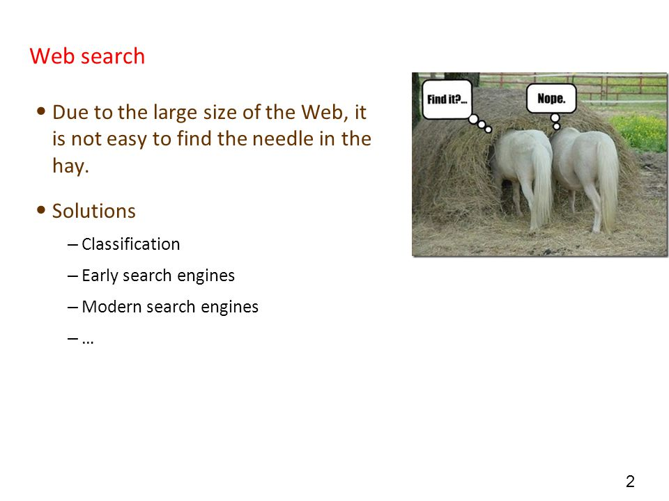 Web search Due to the large size of the Web, it is not easy to find the needle in the hay. Solutions.