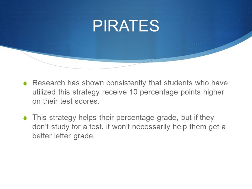 PIRATES Research has shown consistently that students who have utilized this strategy receive 10 percentage points higher on their test scores.